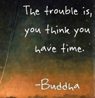 The trouble is you think you have time. Buddha